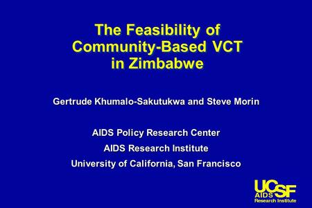 The Feasibility of Community-Based VCT in Zimbabwe Gertrude Khumalo-Sakutukwa and Steve Morin AIDS Policy Research Center AIDS Research Institute University.