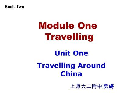 Module One Travelling Unit One Travelling Around China 上师大二附中 阮旖 Book Two.