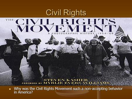 Civil Rights Why was the Civil Rights Movement such a non-accepting behavior in America?