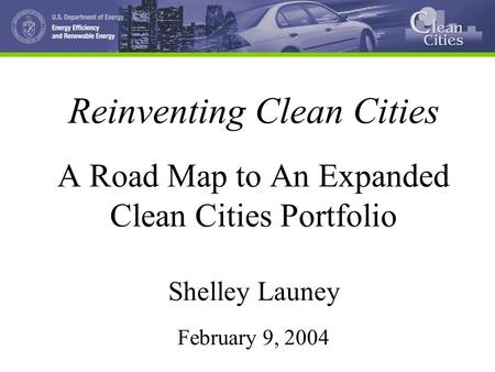 Reinventing Clean Cities A Road Map to An Expanded Clean Cities Portfolio Shelley Launey February 9, 2004.