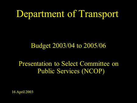 Department of <strong>Transport</strong> Budget 2003/04 to 2005/06 Presentation to Select Committee on Public Services (NCOP) 16 April 2003.