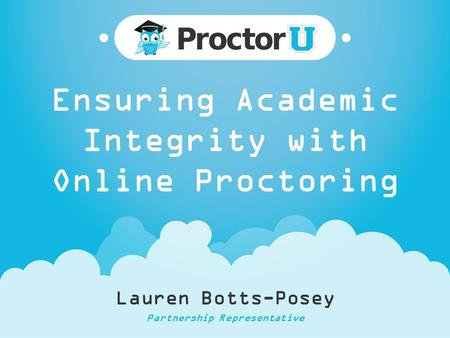 Ensuring Academic Integrity with Online Proctoring Lauren Botts-Posey Partnership Representative.