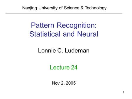 1 Pattern Recognition: Statistical and Neural Lonnie C. Ludeman Lecture 24 Nov 2, 2005 Nanjing University of Science & Technology.
