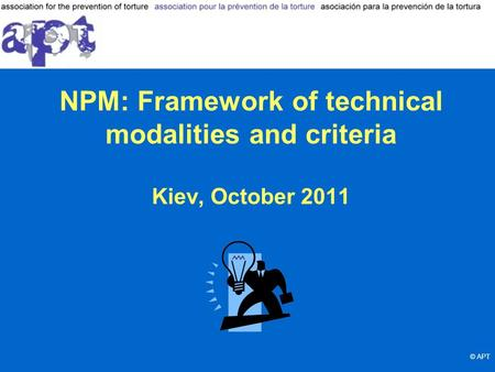 NPM: Framework of technical modalities and criteria Kiev, October 2011 © APT.