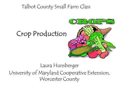 Talbot County Small Farm Class Laura Hunsberger University of Maryland Cooperative Extension, Worcester County Crop Production.