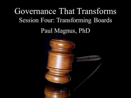 Governance That Transforms Session Four: Transforming Boards Paul Magnus, PhD.