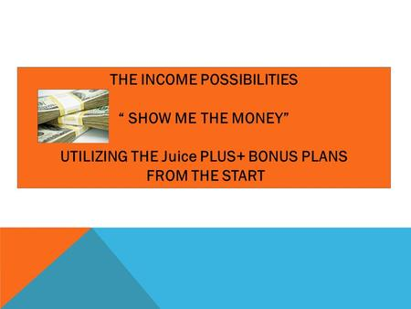 "THE INCOME POSSIBILITIES "" SHOW ME THE MONEY"" UTILIZING THE Juice PLUS+ BONUS PLANS FROM THE START."