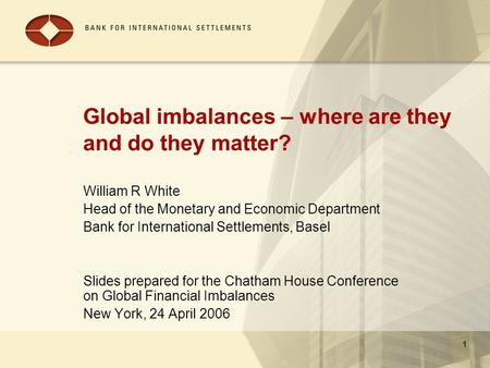 1 Global imbalances – where are they and do they matter? William R White Head of the Monetary and Economic Department Bank for International Settlements,
