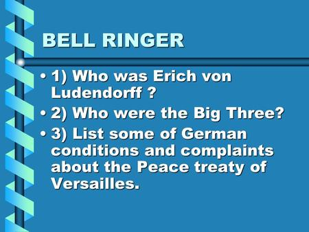 BELL RINGER 1) Who was Erich von Ludendorff ?1) Who was Erich von Ludendorff ? 2) Who were the Big Three?2) Who were the Big Three? 3) List some of German.