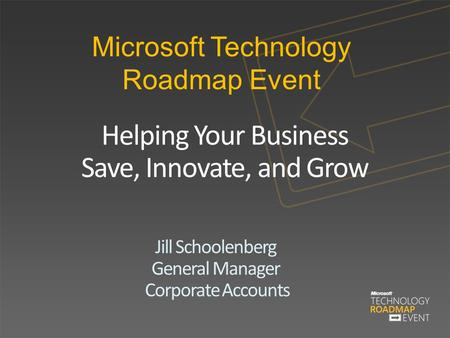 Microsoft Technology Roadmap Event Helping Your Business Save, Innovate, and Grow Jill Schoolenberg General Manager Corporate Accounts.