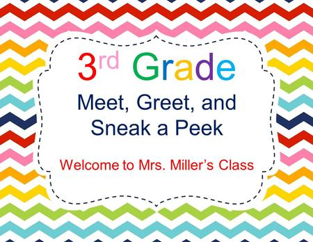 3 rd Grade Meet, Greet, and Sneak a Peek Welcome to Mrs. Miller's Class.