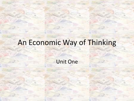 An Economic Way of Thinking Unit One. What is Economics? …because the crucial and complex issues impacting your life today are largely economic in nature: