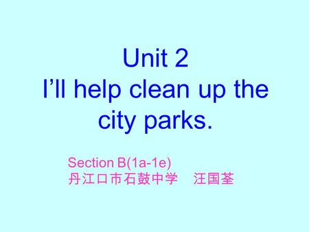 Unit 2 I'll help clean up the city parks. Section B(1a-1e) 丹江口市石鼓中学 汪国荃.