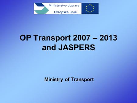 OP Transport 2007 – 2013 and JASPERS Ministry of Transport.