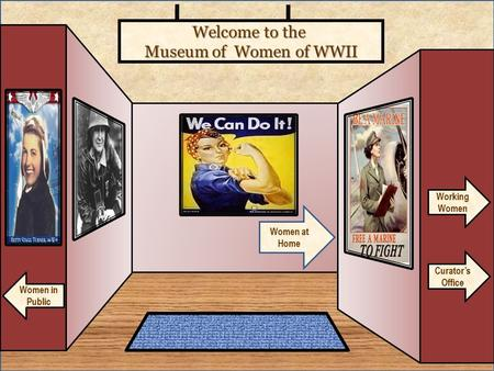 Welcome to the Museum of Women of WWII Curator's Office Women at Home Women in Public Working Women.