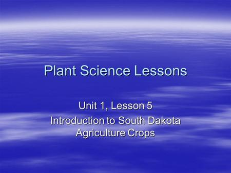 Plant Science Lessons Unit 1, Lesson 5 Introduction to South Dakota Agriculture Crops.