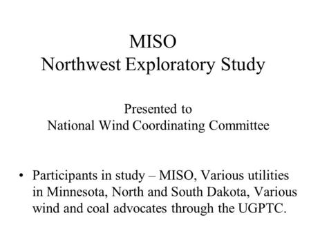 MISO Northwest Exploratory Study Presented to National Wind Coordinating Committee Participants in study – MISO, Various utilities in Minnesota, North.