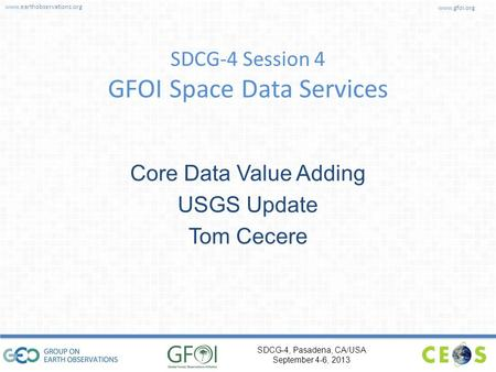 Www.earthobservations.org www.gfoi.org SDCG-4, Pasadena, CA/USA September 4-6, 2013 SDCG-4 Session 4 GFOI Space Data Services Core Data Value Adding USGS.