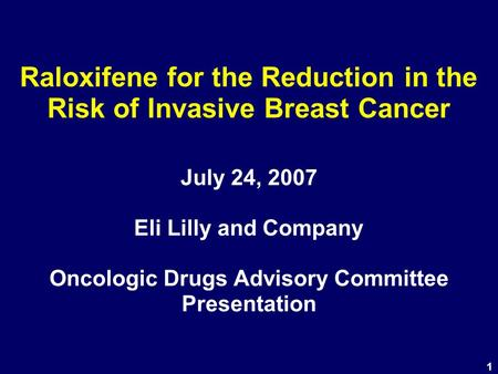 1 Raloxifene for the Reduction in the Risk of Invasive Breast Cancer July 24, 2007 Eli Lilly and Company Oncologic Drugs Advisory Committee Presentation.