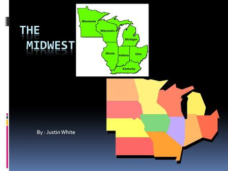 By : Justin White. Question 1 which 12 states a 12 states in the midwest  Michigan, Ohio, Indiana, Illinois, Wisconsin, Minnesota, Iowa, Missouri, Kansas,