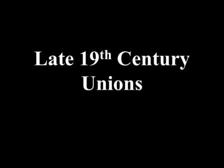 Late 19 th Century Unions. Typical Labor Demands 8-Hour Workday Equal pay for women Child labor laws Workers' Injury insurance Abolish prison labor Children.