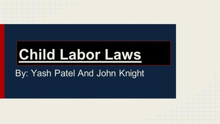 Child Labor Laws By: Yash Patel And John Knight. Why Are There Child Labor Laws Child labor laws ensure that our youth have the necessary time to pursue.