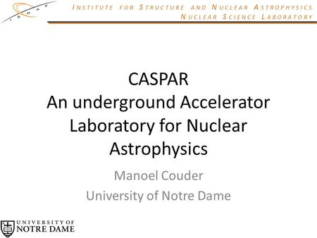 I NSTITUTE FOR S TRUCTURE AND N UCLEAR A STROPHYSICS N UCLEAR S CIENCE L ABORATORY CASPAR An underground Accelerator Laboratory for Nuclear Astrophysics.