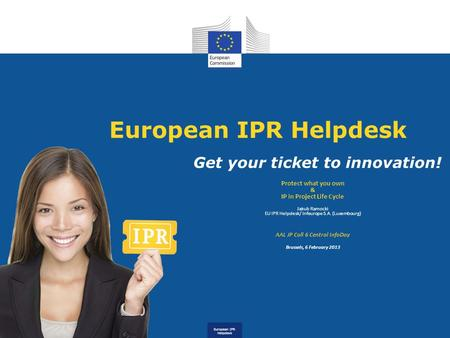 European IPR Helpdesk Get your ticket to innovation! Protect what you own & IP in Project Life Cycle Jakub Ramocki EU IPR Helpdesk/ Infeurope S.A. (Luxembourg)