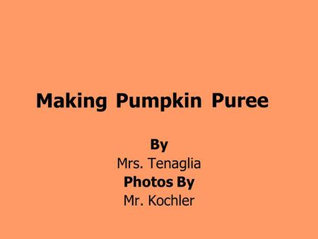 Pumpkin By Mrs. Tenaglia Photos By Mr. Kochler Making Puree.