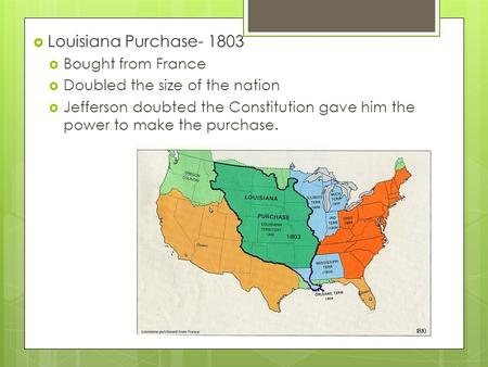  Louisiana Purchase- 1803  Bought from France  Doubled the size of the nation  Jefferson doubted the Constitution gave him the power to make the purchase.