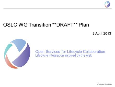 © 2013 IBM Corporation OSLC WG Transition **DRAFT** Plan 8 April 2013 Open Services for Lifecycle Collaboration Lifecycle integration inspired by the web.