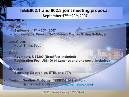 IEEE802.1 and 802.3 joint meeting proposal September 17 th ~20 th, 2007 Period –September 17 th ~ 20 th, 2007 –Not available: Week of 24 th (Korean Thanks.