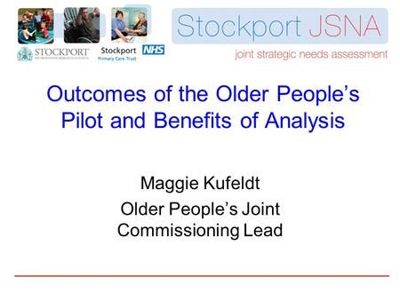 Outcomes of the Older People's Pilot and Benefits of Analysis Maggie Kufeldt Older People's Joint Commissioning Lead.