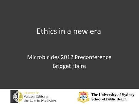 Ethics in a new era Microbicides 2012 Preconference Bridget Haire.