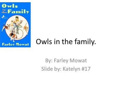 Owls in the family. By: Farley Mowat Slide by: Katelyn #17.