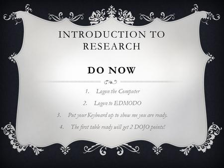 INTRODUCTION TO RESEARCH DO NOW 1.Logon the Computer 2.Logon to EDMODO 3.Put your Keyboard up to show me you are ready. 4.The first table ready will get.