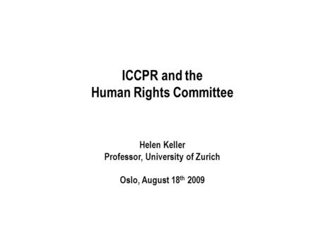ICCPR and the Human Rights Committee Helen Keller Professor, University of Zurich Oslo, August 18 th 2009.