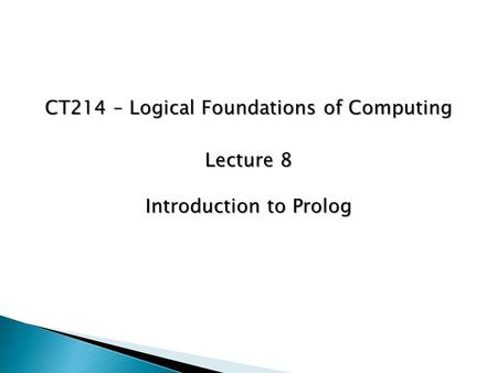 CT214 – Logical Foundations of Computing Lecture 8 Introduction to Prolog.