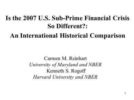 1 Is the 2007 U.S. Sub-Prime Financial Crisis So Different?: An International Historical Comparison Carmen M. Reinhart University of Maryland and NBER.