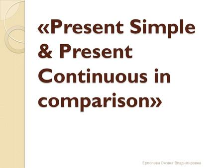 «Present Simple & Present Continuous in comparison»