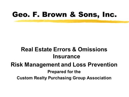 Geo. F. Brown & Sons, Inc. Real Estate Errors & Omissions Insurance Risk Management and Loss Prevention Prepared for the Custom Realty Purchasing Group.