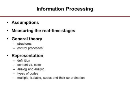 Information Processing Assumptions Measuring the real-time stages General theory –structures –control processes Representation –definition –content vs.