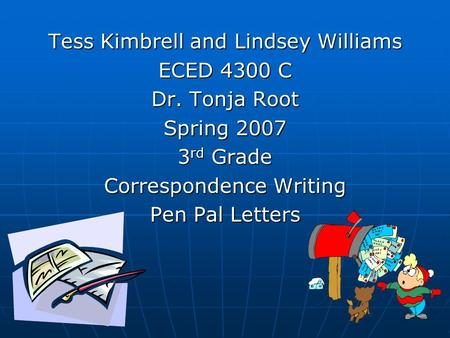 Tess Kimbrell and Lindsey Williams ECED 4300 C Dr. Tonja Root Spring 2007 3 rd Grade Correspondence <strong>Writing</strong> Pen Pal Letters.