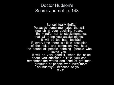 Doctor Hudson's Secret Journal p. 143 Be spiritually thrifty. Put aside some memories that will nourish in your declining years. Be mindful not to stock.