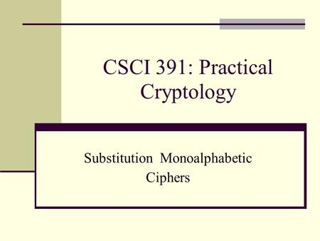 CSCI 391: Practical Cryptology Substitution Monoalphabetic Ciphers.