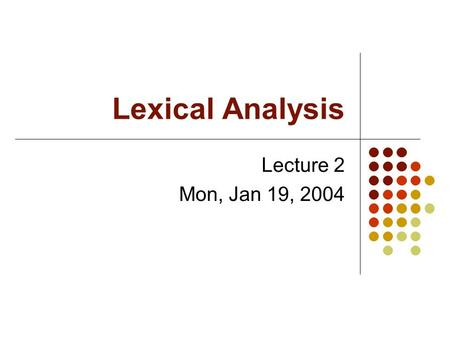 Lexical Analysis Lecture 2 Mon, Jan 19, 2004. Tokens A token has a type and a value. Types include ID, NUM, ASSGN, LPAREN, etc. Values are used primarily.