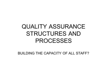 QUALITY ASSURANCE STRUCTURES AND PROCESSES BUILDING THE CAPACITY OF ALL STAFF?