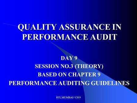 RTI, MUMBAI / CH 9 QUALITY ASSURANCE IN PERFORMANCE AUDIT DAY 9 SESSION NO.3 (THEORY) BASED ON CHAPTER 9 PERFORMANCE AUDITING GUIDELINES.