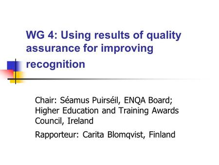 WG 4: Using results of quality assurance for improving recognition Chair: Séamus Puirséil, ENQA Board; Higher Education and Training Awards Council, Ireland.
