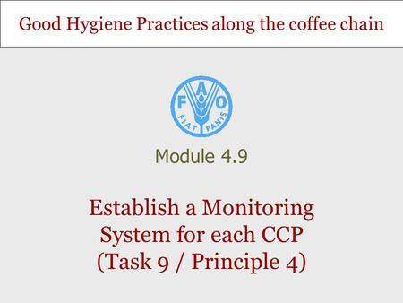 Good Hygiene Practices along the coffee chain Establish a Monitoring System for each CCP (Task 9 / Principle 4) Module 4.9.